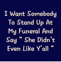 """Funny, Who, and She: I Want Somebody  To Stand Up At  My Funeral And  Say """" She Didn't  Even Like Y'all This is a very special role for a very special person.... Who wants it?"""