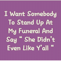 """Lol, Girl Memes, and She: I Want Somebody  To Stand Up At  My Funeral And  Say """" She Didn't  Even Like Y'all """" Lol 😝 @crankfeatures 💅🏽 @crankfeatures rp @crankfeatures"""