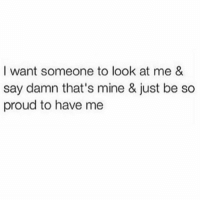 Memes, Patient, and Proud: I want someone to look at me &  say damn that's mine & just be so  proud to have me being patient 😭