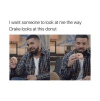 Donuts, Girl Memes, and Drakes: I want someone to look at me the way  Drake looks at this donut Look at me like that @adviceofgirls 😂