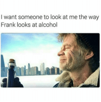 Memes, 🤖, and Franks: I want someone to look at me the way  Frank looks at alcohol 😂😂😂😂😂 pettypost pettyastheycome straightclownin hegotjokes jokesfordays itsjustjokespeople itsfunnytome funnyisfunny randomhumor forpeepswholiketogetfuckedup