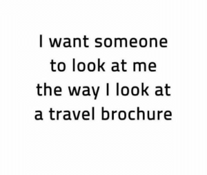 I really want someone who looks at me, and the travel brochure that way lol #Adventures: I want someone  to look at me  the way I look at  a travel brochure I really want someone who looks at me, and the travel brochure that way lol #Adventures