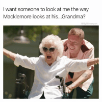 Grandma, Memes, and Macklemore: I want someone to look at me the way  Macklemore looks at his...Grandma?  @highfiveexpert That would be glorious, glorious.
