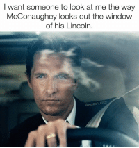 Windows, Lincoln, and Texans: I want someone to look at me the way  McConaughey looks out the window  of his Lincoln.  (a texashumor (Stares dreamily in Texan)