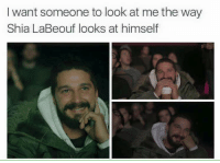 Look At Me: I want someone to look at me the way  Shia LaBeouf looks at himself