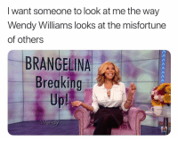 Love, Memes, and Wendy Williams: I want someone to look at me the way  Wendy Williams looks at the misfortune  of others  BRANGELINA  Breaking  Up  Wes You gotta love Wendy people cause he just tells it like it is ☕️ siponthatteahunty