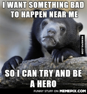 I know it's not right but I can't help itomg-humor.tumblr.com: I WANT SOMETHING BAD  TO HAPPEN NEAR ME  SO I CAN TRY AND BE  A HERO  FUNNY STUFF ON MEMEPIX.COM  MEMEPIX.COM I know it's not right but I can't help itomg-humor.tumblr.com