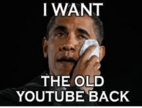 dont we all.: I WANT  THE OLD  YOUTUBE BACK dont we all.