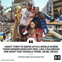 Steph has a vision of the future for his daughters ✨: I WANT THEM TO GROW UP IN A WORLD WHERE  THEIR GENDER DOES NOT FEEL LIKE A RULEBOOK  FOR WHAT THEY SHOULD THINK, OR BE, OR DO.  BR  STEPHEN CURRY ON HIS DAUGHTERS  VIA THE PLAYERS TRIBUNE Steph has a vision of the future for his daughters ✨