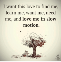 Love, Slow Motion, and Motion: I want this love to find me,  learn me, want me, need  me, and love me in slow  motion.  3)  RELATIONSHIR  RULES