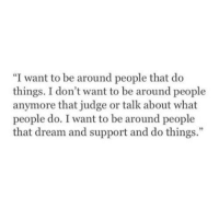 """Judge, Dream, and What: """"I want to be around people that do  things. I don't want to be around people  anymore that judge or talk about what  people do. I want to be around people  that dream and support and do things."""""""