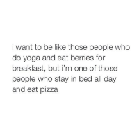 Someday I'll workout, eat right and sell shittea.: i want to be like those people who  do yoga and eat berries for  breakfast, but i'm one of those  people who stay in bed all day  and eat pizza Someday I'll workout, eat right and sell shittea.