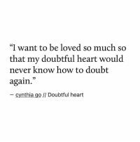 """Heart, How To, and Doubt: """"I want to be loved so much so  that my doubtful heart would  never know how to doubt  again.  - cynthia go // Doubtful heart"""