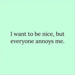 Memes, Nice, and 🤖: I want to be nice, but  evervone annoys me