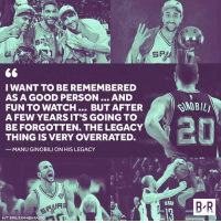 Manu Ginobili, Nba, and Good: I WANT TO BE REMEMBERED  AS A GOOD PERSON... AND  FUN TO WATCH... BUT AFTER  AFEW YEARS IT'S GOING TO  BE FORGOTTEN. THE LEGACY  THING IS VERY OVERRATED,  -MANU GINOBILI ON HIS LEGACY  B R  H/T SIRIUSXM NBA RA Manu puts his legacy into perspective.