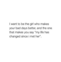 "Bad, Life, and Girl: I want to be the girl who makes  your bad days better, and the one  that makes you say ""my life has  changed since i met her"""