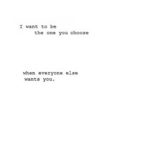 One, You, and Everyone: I want to be  the one you choose  when everyone else  wants you