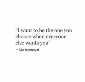 "One, Via, and You: ""I want to be the one you  choose when everyone  else wants you""  - (via lisamaryx)"