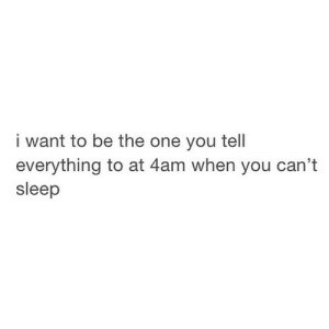 Http, Sleep, and Net: i want to be the one you tel  everything to at 4am when you can't  sleep http://iglovequotes.net/