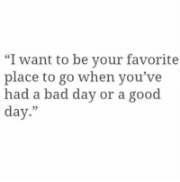 """Bad, Bad Day, and Good: """"I want to be vour favorite  place to go when you've  had a bad day or a good  day.""""  05"""