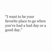 """Bad, Bad Day, and Good: """"I want to be your  favorite place to go when  you've had a bad day or a  good day.""""  5"""