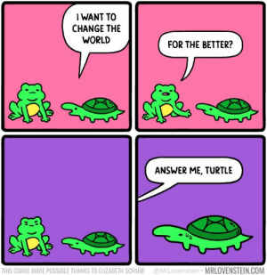 Turtle: I WANT TO  CHANGE THE  WORLD  FOR THE BETTER?  ANSWER ME, TURTLE  @MrLovenstein MRLOVENSTEIN.COM  THIS COMIC MADE POSSIBLE THANKS TO ELIZABETH SCHMID