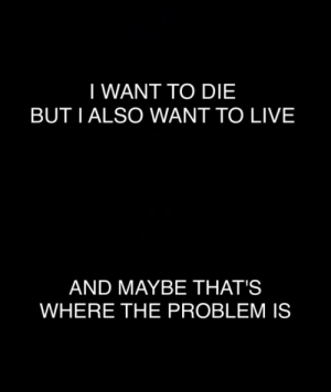 Tumblr, Blog, and Http: I WANT TO DIE  BUT I ALSO WANT TO LIVE   AND MAYBE THAT'S  WHERE THE PROBLEM IS xbloody-thighs-hollow-eyesx:  so many problems with no answers to show