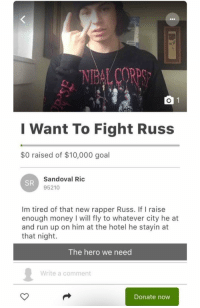 Money, Run, and Goal: I Want To Fight Russ  $0 raised of $10,000 goal  Sandoval Ric  95210  SR  Im tired of that new rapper Russ. If I raise  enough money I will fly to whatever city he at  and run up on him at the hotel he stayin at  that night.  The hero we need  Write a comment  Donate now https://t.co/mEflAbzlPY