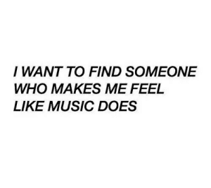 Music, Who, and Like: I WANT TO FIND SOMEONE  WHO MAKES ME FEEL  LIKE MUSIC DOES