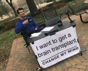 Brain, Change, and Mind: I want to get a  brain transplant  CHANGE MY MIND
