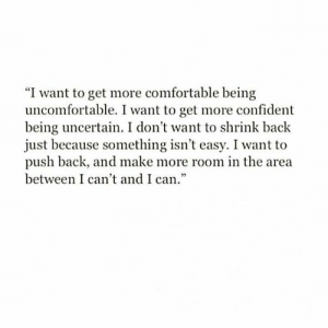"I Dont Want To: ""I want to get more comfortable being  uncomfortable. I want to get more confident  being uncertain. I don't want to shrink back  just because something isn't easy. I want to  push back, and make more room in the area  between I can't and I can."""