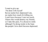 Friends, Love, and Too Much: I want to give up;  I'm done with myself  but no matter how depressed I am,  no matter how much it's kiling me,  I can't leave because I care too much,  I know this would destroy my friends,  so I take this pain, I've chosen to smile  although I'm dying inside in the hope  the people I love don't become depressed.