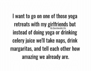 Dank, Drinking, and Juice: I want to go on one of those yoga  retreats with my girlfriends but  instead of doing yoga or drinking  celery juice we'll take naps, drink  margaritas, and tell each other how  amazing we already are. Via: My Questionable Life