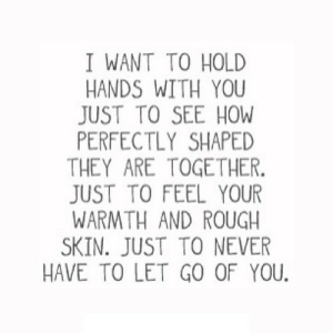 Rough, Never, and How: I WANT TO HOLD  HANDS WITH YOU  JUST TO SEE HOW  PERFECTLY SHAPED  THEY ARE TOGETHER.  JUST TO FEEL YOUR  WARMTH AND ROUGH  SKIN. JUST TO NEVER  HAVE TO LET GO OF YOU https://iglovequotes.net/