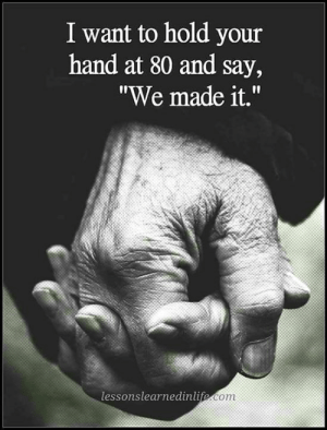 "Life, We Made It, and Com: I want to hold your  hand at 80 and say,  ""We made it.""  lessonslearnedinlife.com C/o Lessons Learned In Life Inc."