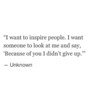 "Because of You, Unknown, and You: ""I want to inspire people. I want  someone to look at me and say,  'Because of you I didn't give up.""  - Unknown  933"