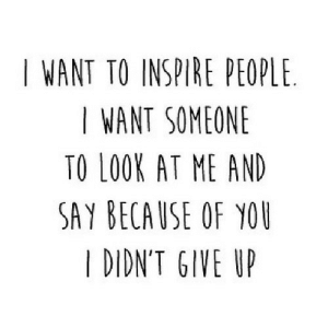 https://iglovequotes.net/: I WANT TO INSPIRE PEOPLE  I WANT SOMEONE  TO LOOK AT ME AND  SAY BECAUSE OF YOU  I DIDN'T GIVE UP https://iglovequotes.net/