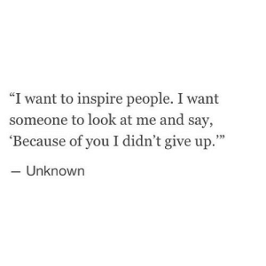 "https://iglovequotes.net/: ""I want to inspire people. I want  someone to look at me and say,  'Because of you I didn't give up.""  - Unknown https://iglovequotes.net/"