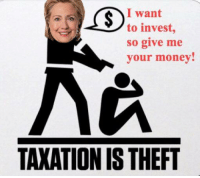 Hillary just said in the debate that she wants to tax people because she wants to invest.   -Mangan: I want  to invest,  so give me  your money!  TAXATION IS THEFT Hillary just said in the debate that she wants to tax people because she wants to invest.   -Mangan