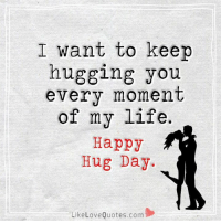 Memes, 🤖, and Love Quotes: I want to keep  hugging you  every moment  of my life.  Happy  Hug Day.  Like Love Quotes.com Happy Hug Day...