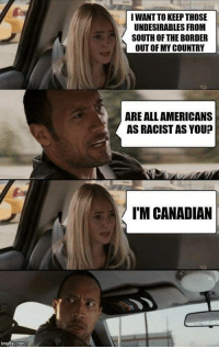 Racist, Canadian, and Com: I WANT TO KEEP THOSE  UNDESIRABLES FROM  SOUTH OF THE BORDER  OUT OF MY COUNTRY  ARE ALL AMERICANS  AS RACIST AS YOU?  IM CANADIAN  imgtlp.com