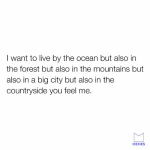 I wanna live everywhere.: I want to live by the ocean but also in  the forest but also in the mountains but  also in a big city but also in the  countryside you feel me.  MEMES I wanna live everywhere.