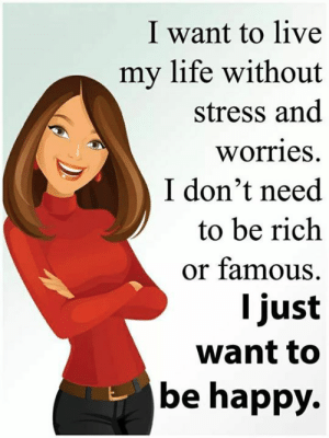 ❤️🙏: I want to live  my life without  stress and  worries  I don't need  to be rich  or famous  I just  want to  be happy. ❤️🙏