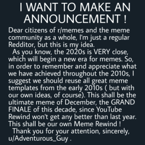 This shall be epic !: I WANT TO MAKE AN  ANNOUNCEMENT!  Dear citizens of r/memes and the meme  community as a whole, I'm just a regular  Redditor, but this is my idea.  As  you know, the 2020s is VERY close,  which will begin a new era for memes. So,  in order to remember and appreciate what  we have achieved throughout the 2010s, I  suggest we should reuse all great meme  templates from the early 2010s ( but with  our own ideas, of course). This shall be the  ultimate meme of December, the GRAND  FINALE of this decade, since YouTube  Rewind won't get any better than last year.  This shall be our own Meme Rewind!  Thank you for your attention, sincerely,  u/Adventurous_Guy. This shall be epic !