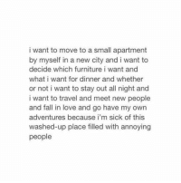 meet-new-people: i want to move to a small apartment  by myself in a new city and i want to  decide which furniture i want and  what i want for dinner and whether  or not i want to stay out all night and  i want to travel and meet new people  and fall in love and go have my own  adventures because i'm sick of this  washed-up place filled with annoying  people
