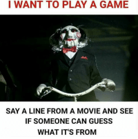 Let's start: I WANT TO PLAY A GAME  SAY A LINE FROM A MOVIE AND SEE  IF SOMEONE CAN GUESS  WHAT IT'S FROM Let's start