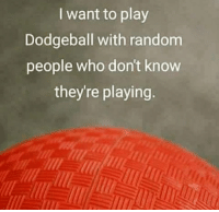 I want to play  Dodgeball with random  people who don't know  they're playing.