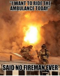 Fire, Memes, and Today: I WANT TO RIDETHE  AMBULANCE TODAY  SALD NO.FIREMAN EVER Im sure a lot of people will agree 😂 fire firefighter fireman firewoman feeltherush ems emt paramedic firetruck ambulance
