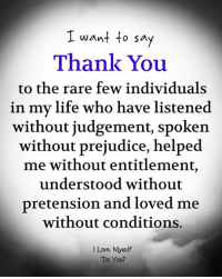 entitlement: I want to sa  Thank You  to the rare few individuals  in my life who have listened  without judgement, spoken  without prejudice, helped  me without entitlement,  understood without  pretension and loved me  without conditions.  I Love Myself  Do You?