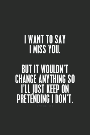 ashleyfrostxx:  heartbreak | via Tumblr on We Heart It.: I WANT TO SAY  I MISS YOU  BUT IT WOULDN'T  CHANGE ANYTHING SO  T'LL JUST KEEP ON  PRETENDING I DON'T ashleyfrostxx:  heartbreak | via Tumblr on We Heart It.